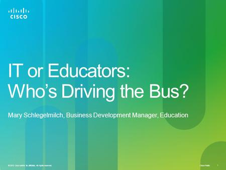 Cisco Public 1 © 2010 Cisco and/or its affiliates. All rights reserved. IT or Educators: Who's Driving the Bus? Mary Schlegelmilch, Business Development.