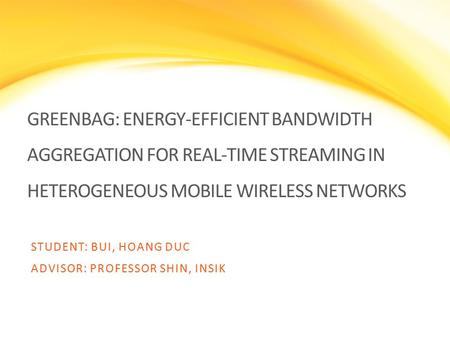 GREENBAG: ENERGY-EFFICIENT BANDWIDTH AGGREGATION FOR REAL-TIME STREAMING IN HETEROGENEOUS MOBILE WIRELESS NETWORKS STUDENT: BUI, HOANG DUC ADVISOR: PROFESSOR.
