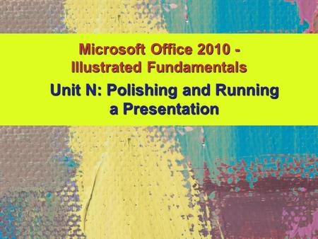 Microsoft Office 2010 - Illustrated Fundamentals Unit N: Polishing and Running a Presentation.