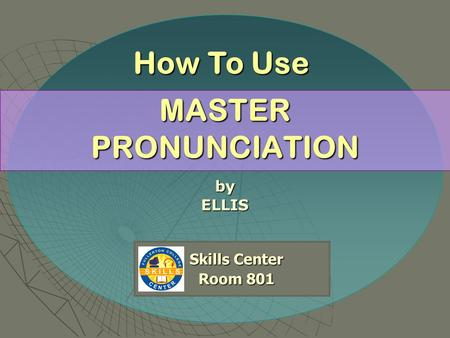 MASTER PRONUNCIATION byELLIS Skills Center Room 801 Room 801 How To Use.
