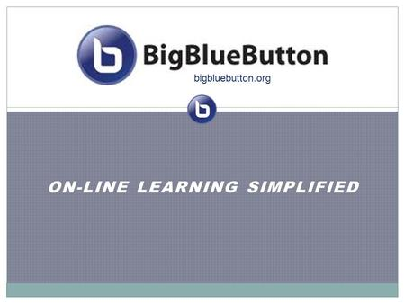 ON-LINE LEARNING SIMPLIFIED bigbluebutton.org. Vision We believe that every student with a web browser should have access to a high- quality, on-line.