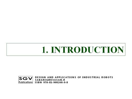 1. INTRODUCTION DESIGN AND APPLICATIONS OF INDUSTRIAL ROBOTS SABARIGIRIVASAN.R ISBN 978-81-908268-0-8.