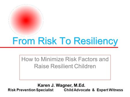 From Risk To Resiliency How to Minimize Risk Factors and Raise Resilient Children Karen J. Wagner, M.Ed. Risk Prevention Specialist Child Advocate & Expert.