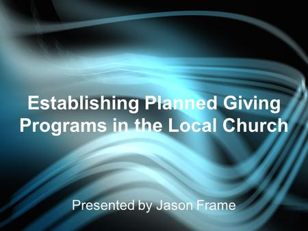Establishing Planned Giving Programs in the Local Church Presented by Jason Frame.