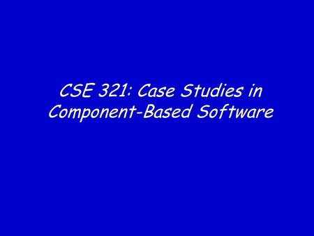 CSE 321: Case Studies in Component-Based Software.