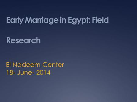 Early Marriage in Egypt: Field Research El Nadeem Center 18- June- 2014.