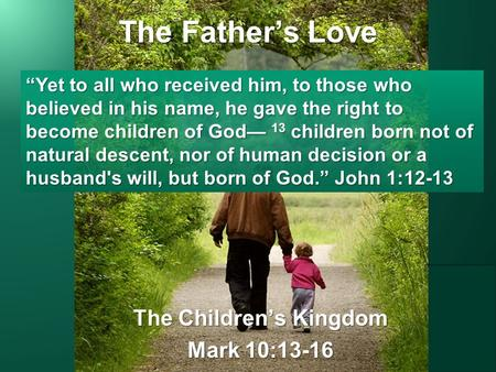 "The Father's Love The Children's Kingdom Mark 10:13-16 ""Yet to all who received him, to those who believed in his name, he gave the right to become children."