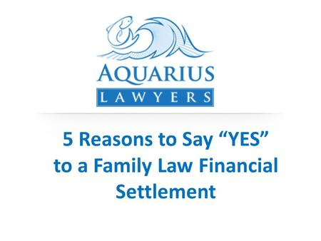"5 Reasons to Say ""YES"" to a Family Law Financial Settlement."