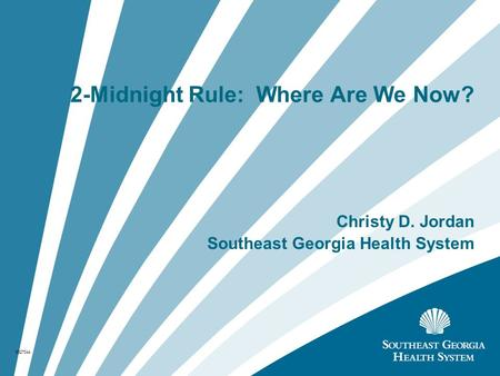 2-Midnight Rule: Where Are We Now? Christy D. Jordan Southeast Georgia Health System 6327044.