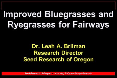 Seed Research of Oregon Improving Turfgrass through Research Improved Bluegrasses and Ryegrasses for Fairways Dr. Leah A. Brilman Research Director Seed.