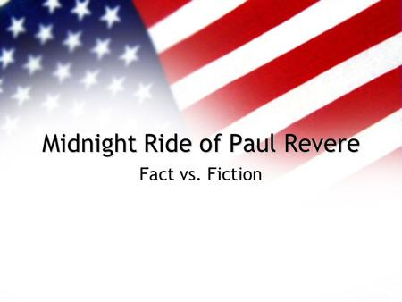 Midnight Ride of Paul Revere Fact vs. Fiction Who Was Paul Revere? B. January 1, 1735 D. May 10, 1818 Silversmith from Boston--a very good one Drew Political.