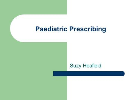 Paediatric Prescribing Suzy Heafield. Pharmacy Department at QMC Where? Paediatric satellite (Outpatients at weekends) All paediatric wards have a visit.