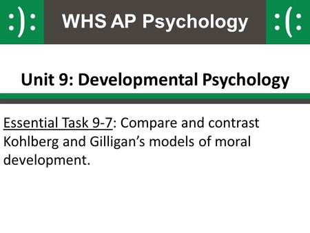WHS AP Psychology Unit 9: Developmental Psychology Essential Task 9-7: Compare and contrast Kohlberg and Gilligan's models of moral development.