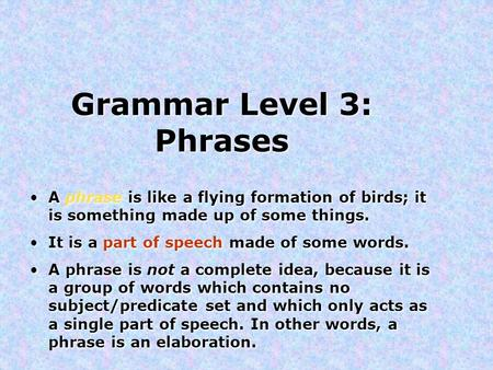 Grammar Level 3: Phrases A phrase is like a flying formation of birds; it is something made up of some things. It is a part of speech made of some words.