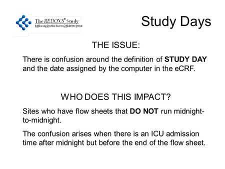 Study Days THE ISSUE: There is confusion around the definition of STUDY DAY and the date assigned by the computer in the eCRF. WHO DOES THIS IMPACT? Sites.