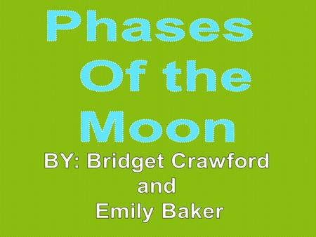 Phases Of the Moon BY: Bridget Crawford and Emily Baker.