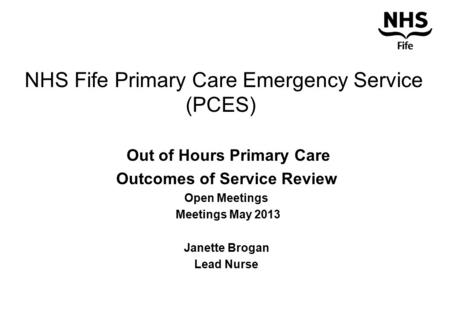 NHS Fife Primary Care Emergency Service (PCES) Out of Hours Primary Care Outcomes of Service Review Open Meetings Meetings May 2013 Janette Brogan Lead.