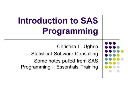 Introduction to SAS Programming Christina L. Ughrin Statistical Software Consulting Some notes pulled from SAS Programming I: Essentials Training.