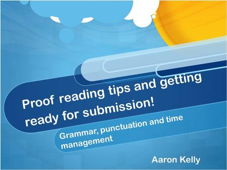 Proof reading tips and getting ready for submission! Grammar, punctuation and time management Aaron Kelly.