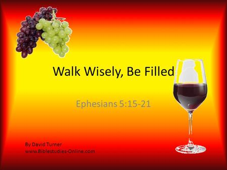 Walk Wisely, Be Filled Ephesians 5:15-21 By David Turner www.Biblestudies-Online.com.