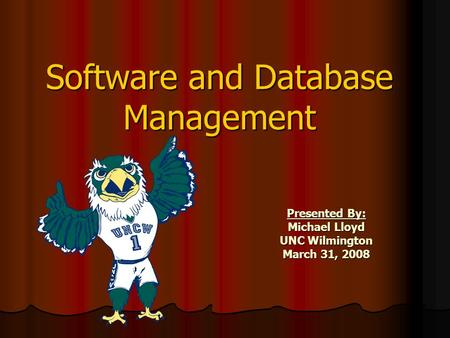 Software and Database Management Presented By: Michael Lloyd UNC Wilmington March 31, 2008.