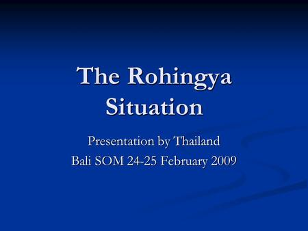 The Rohingya Situation Presentation by Thailand Bali SOM 24-25 February 2009.