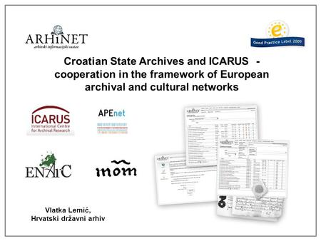 Croatian State Archives and ICARUS - cooperation in the framework of European archival and cultural networks Vlatka Lemić, Hrvatski državni arhiv.