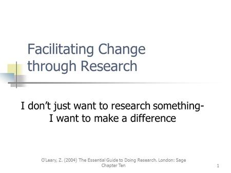O'Leary, Z. (2004) The Essential Guide to Doing Research. London: Sage Chapter Ten1 Facilitating Change through Research I don't just want to research.