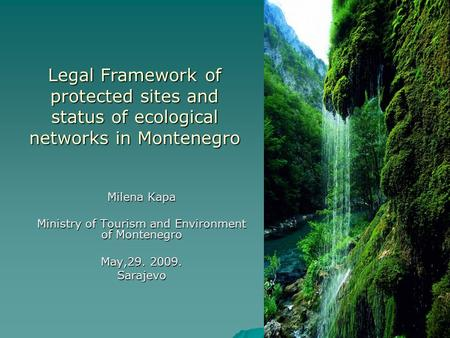 Legal Framework of protected sites and status of ecological networks in Montenegro Milena Kapa Ministry of Tourism and Environment of Montenegro May,29.