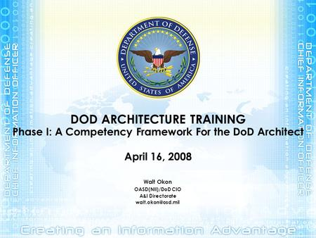 DOD ARCHITECTURE TRAINING Phase I: A Competency Framework For the DoD Architect April 16, 2008 Walt Okon OASD(NII)/DoD CIO A&I Directorate