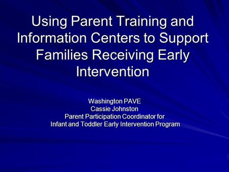 Using Parent Training and Information Centers to Support Families Receiving Early Intervention Washington PAVE Cassie Johnston Parent Participation Coordinator.
