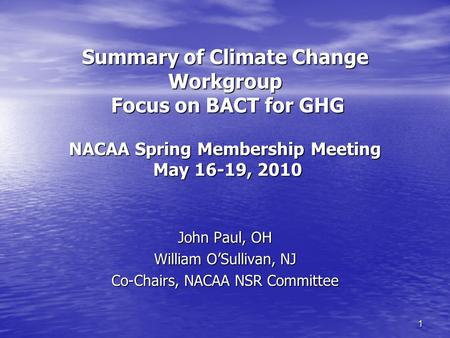 1 Summary of Climate Change Workgroup Focus on BACT for GHG NACAA Spring Membership Meeting May 16-19, 2010 John Paul, OH William O'Sullivan, NJ Co-Chairs,