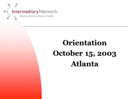 Orientation October 15, 2003 Atlanta. T he Intermediary Network is a group of leading education and workforce development organizations working together.
