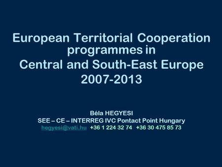 European Territorial Cooperation programmes in Central and South-East Europe 2007-2013 Béla HEGYESI SEE – CE – INTERREG IVC Pontact Point Hungary