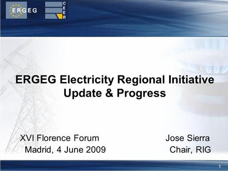 1 XVI Florence Forum Jose Sierra Madrid, 4 June 2009 Chair, RIG ERGEG Electricity Regional Initiative Update & Progress.