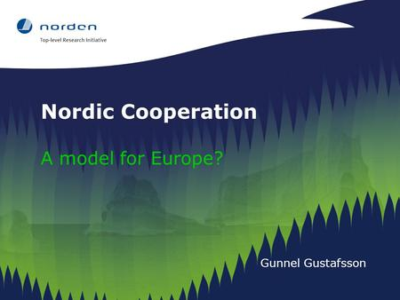 Nordic Cooperation A model for Europe? Gunnel Gustafsson.