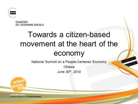 Towards a citizen-based movement at the heart of the economy National Summit on a People-Centered Economy Ottawa June 30 th, 2010.