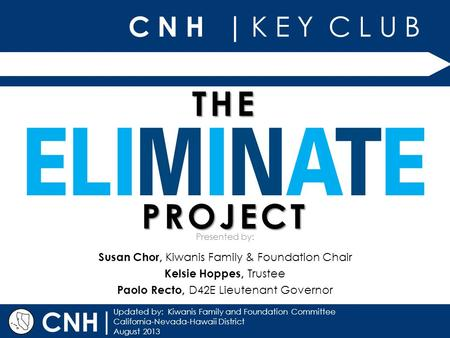 C N H | K E Y C L U B | Updated by: Kiwanis Family and Foundation Committee California-Nevada-Hawaii District August 2013 Presented by: CNH THE PROJECT.