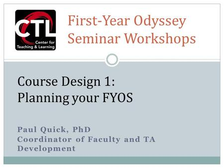 Paul Quick, PhD Coordinator of Faculty and TA Development Course Design 1: Planning your FYOS First-Year Odyssey Seminar Workshops.