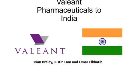 Valeant Pharmaceuticals to India Brian Braley, Justin Lam and Omar Elkhatib.