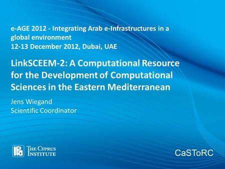 CaSToRC LinkSCEEM-2: A Computational Resource for the Development of Computational Sciences in the Eastern Mediterranean Jens Wiegand Scientific Coordinator.