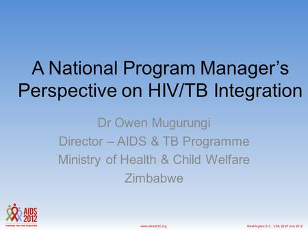Washington D.C., USA, 22-27 July 2012www.aids2012.org A National Program Manager's Perspective on HIV/TB Integration Dr Owen Mugurungi Director – AIDS.