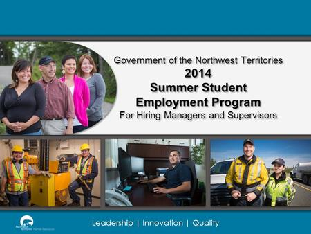 Leadership | Innovation | Quality Government of the Northwest Territories 2014 Summer Student Employment Program For Hiring Managers and Supervisors.