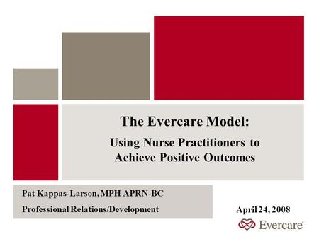 The Evercare Model: Using Nurse Practitioners to Achieve Positive Outcomes Pat Kappas-Larson, MPH APRN-BC Professional Relations/Development April 24,