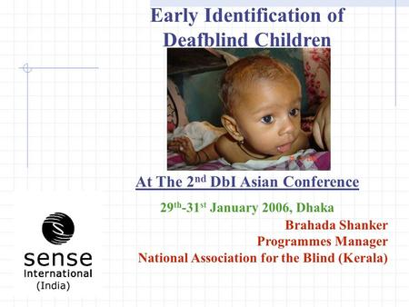 Early Identification of Deafblind Children At The 2 nd DbI Asian Conference 29 th -31 st January 2006, Dhaka Brahada Shanker Programmes Manager National.