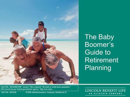 LBL7120 (ADS74) © 2006 Allstate Insurance Company, Northbrook, IL 1 The Baby Boomer's Guide to Retirement Planning Not FDIC, NCUA/NCUSIF insured * Not.