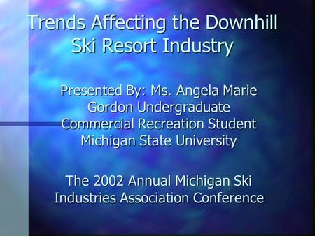 Trends Affecting the Downhill Ski Resort Industry Presented By: Ms. Angela Marie Gordon Undergraduate Commercial Recreation Student Michigan State University.