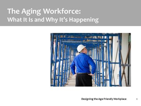 Designing the Age Friendly Workplace1 The Aging Workforce: What It Is and Why It's Happening.