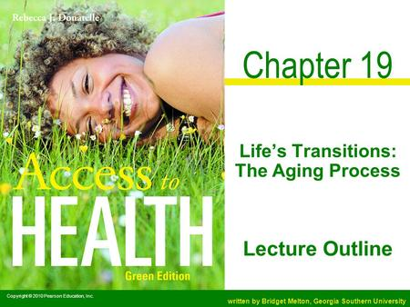 Copyright © 2010 Pearson Education, Inc. written by Bridget Melton, Georgia Southern University Lecture Outline Chapter 19 Life's Transitions: The Aging.