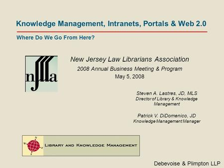 Knowledge Management, Intranets, Portals & Web 2.0 New Jersey Law Librarians Association 2008 Annual Business Meeting & Program May 5, 2008 Debevoise &